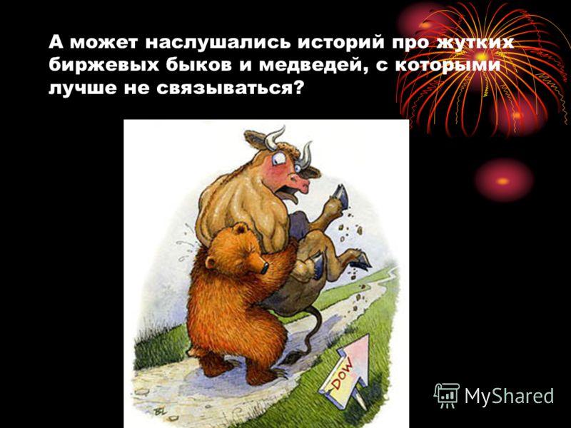 А может наслушались историй про жутких биржевых быков и медведей, с которыми лучше не связываться?
