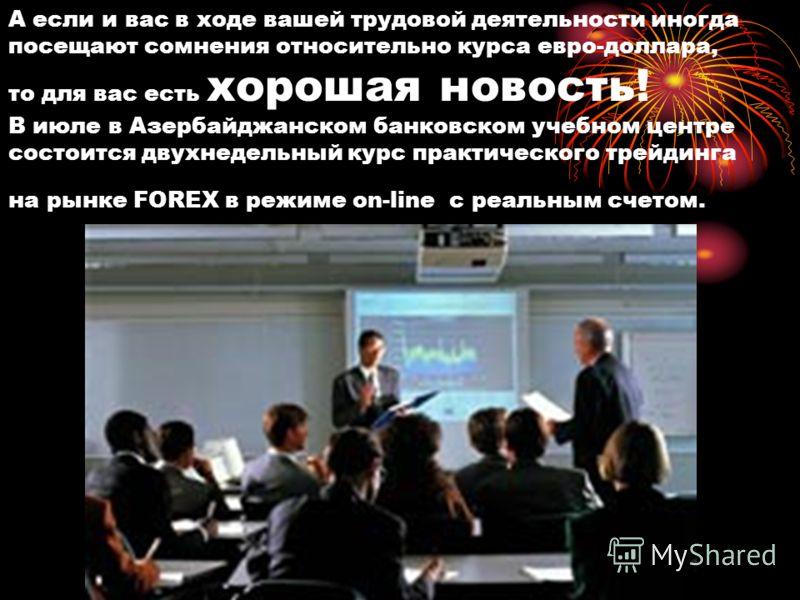 А если и вас в ходе вашей трудовой деятельности иногда посещают сомнения относительно курса евро-доллара, то для вас есть хорошая новость! В июле в Азербайджанском банковском учебном центре состоится двухнедельный курс практического трейдинга на рынк