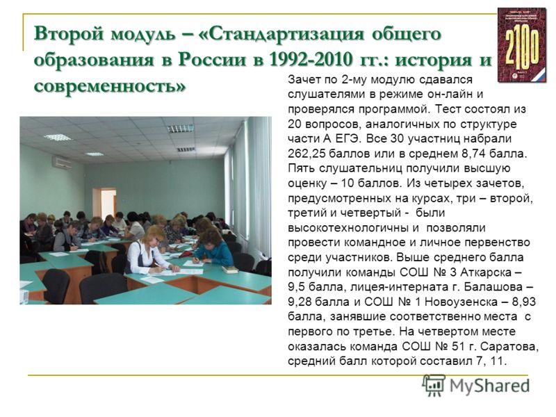 Второй модуль – «Стандартизация общего образования в России в 1992-2010 гг.: история и современность» Зачет по 2-му модулю сдавался слушателями в режиме он-лайн и проверялся программой. Тест состоял из 20 вопросов, аналогичных по структуре части А ЕГ
