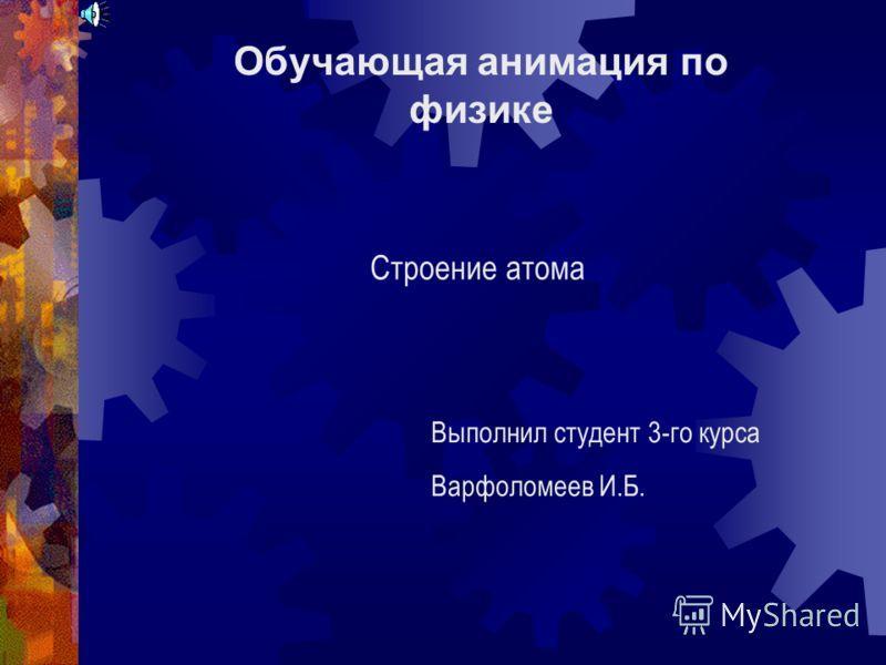 Обучающая анимация по физике Строение атома Выполнил студент 3-го курса Варфоломеев И.Б.