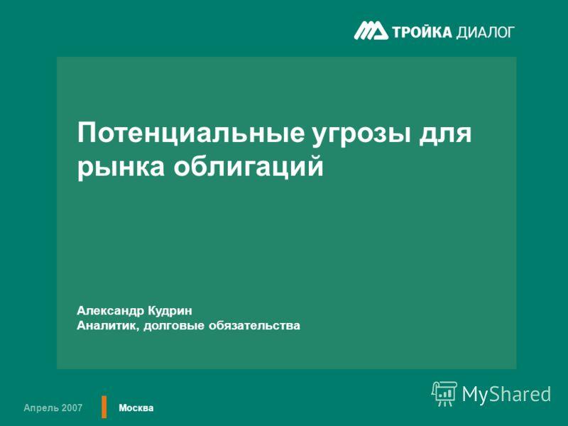 Апрель 2007 Москва Потенциальные угрозы для рынка облигаций Александр Кудрин Аналитик, долговые обязательства