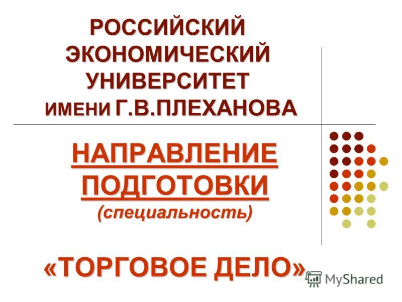 РОССИЙСКИЙ ЭКОНОМИЧЕСКИЙ УНИВЕРСИТЕТ ИМЕНИ Г.В.ПЛЕХАНОВА НАПРАВЛЕНИЕ ПОДГОТОВКИ (специальность) «ТОРГОВОЕ ДЕЛО»