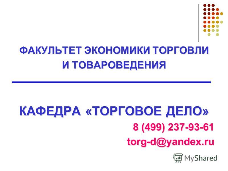 ФАКУЛЬТЕТ ЭКОНОМИКИ ТОРГОВЛИ И ТОВАРОВЕДЕНИЯ КАФЕДРА «ТОРГОВОЕ ДЕЛО» 8 (499) 237-93-61 torg-d@yandex.ru