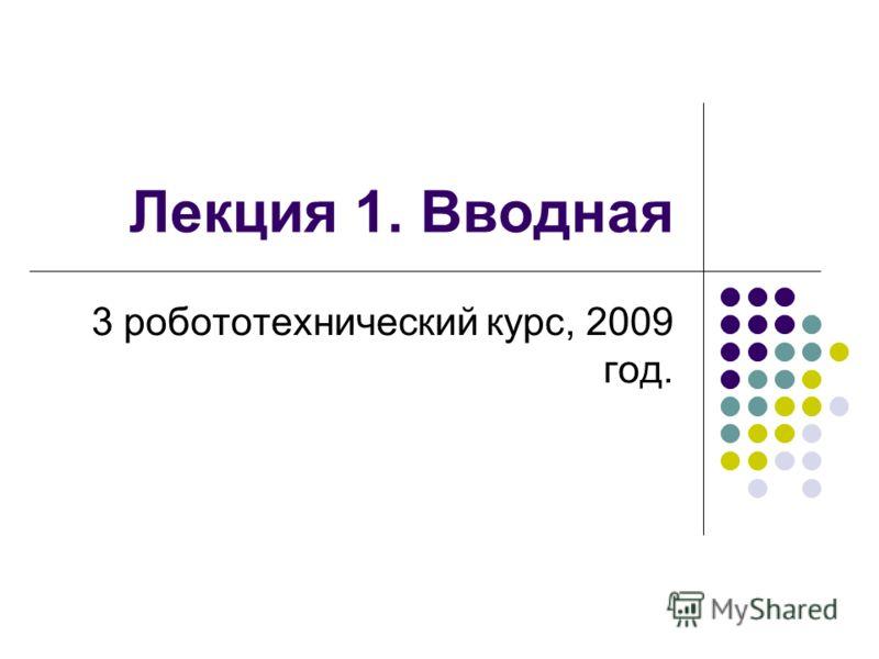 Лекция 1. Вводная 3 робототехнический курс, 2009 год.