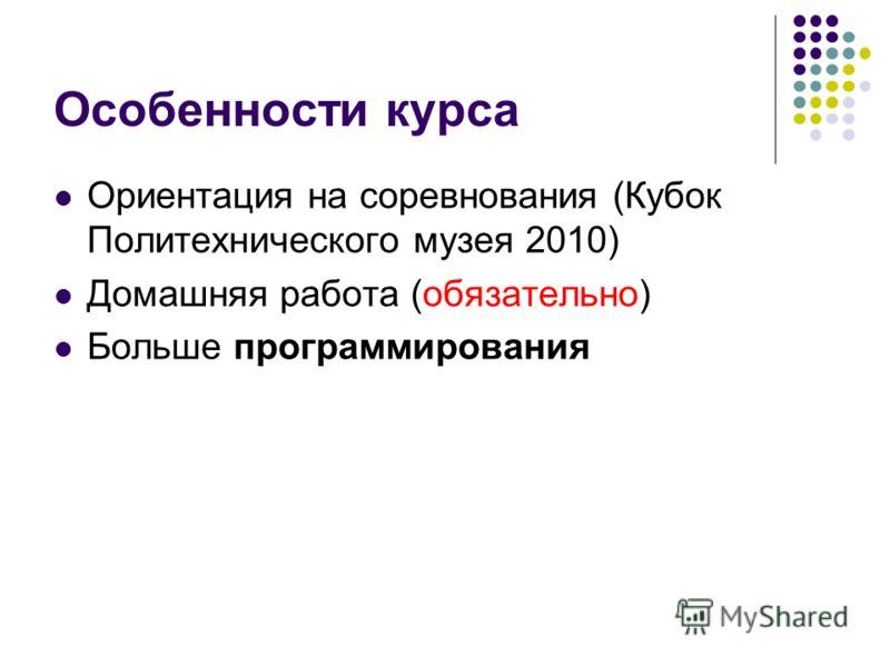 Особенности курса Ориентация на соревнования (Кубок Политехнического музея 2010) Домашняя работа (обязательно) Больше программирования