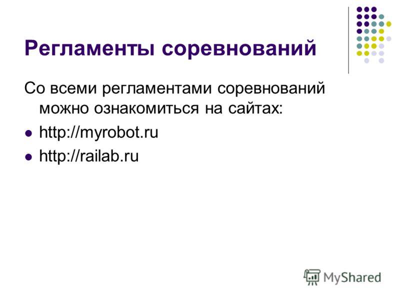 Регламенты соревнований Со всеми регламентами соревнований можно ознакомиться на сайтах: http://myrobot.ru http://railab.ru