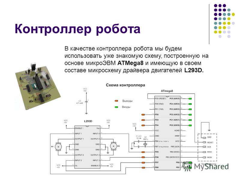 Контроллер робота В качестве контроллера робота мы будем использовать уже знакомую схему, построенную на основе микроЭВМ ATMega8 и имеющую в своем составе микросхему драйвера двигателей L293D.