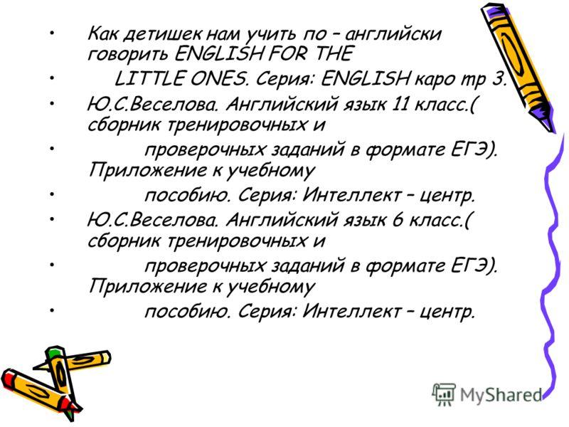Как детишек нам учить по – английски говорить ENGLISH FOR THE LITTLE ONES. Серия: ENGLISH каро mp 3. Ю.С.Веселова. Английский язык 11 класс.( сборник тренировочных и проверочных заданий в формате ЕГЭ). Приложение к учебному пособию. Серия: Интеллект