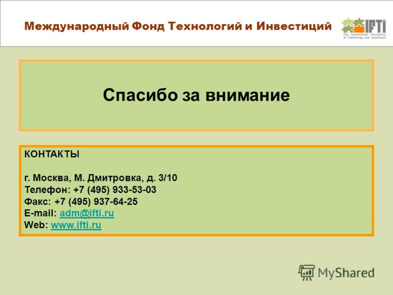 Спасибо за внимание КОНТАКТЫ г. Москва, М. Дмитровка, д. 3/10 Телефон: +7 (495) 933-53-03 Факс: +7 (495) 937-64-25 E-mail: adm@ifti.ru Web: www.ifti.ruadm@ifti.ruwww.ifti.ru Международный Фонд Технологий и Инвестиций