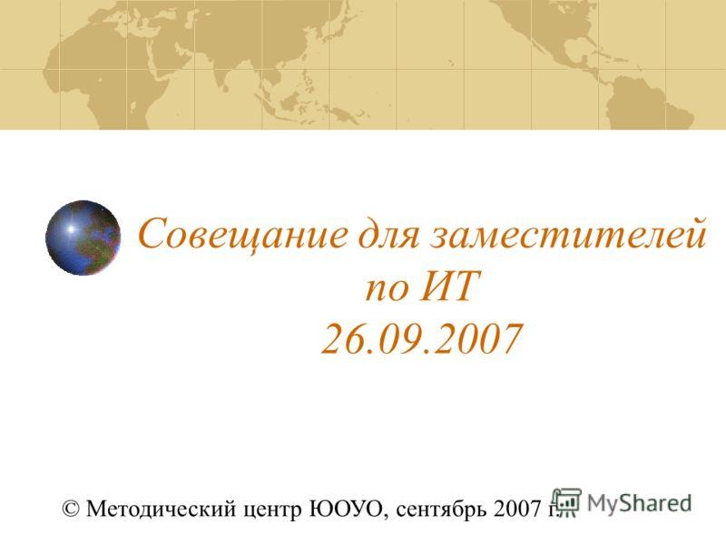 Совещание для заместителей по ИТ 26.09.2007 © Методический центр ЮОУО, сентябрь 2007 г.