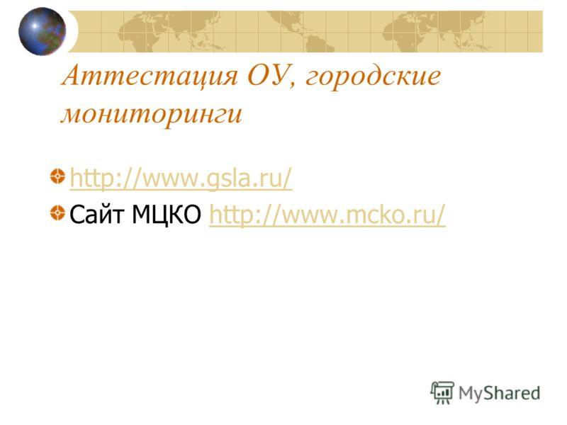Аттестация ОУ, городские мониторинги http://www.gsla.ru/ Сайт МЦКО http://www.mcko.ru/http://www.mcko.ru/