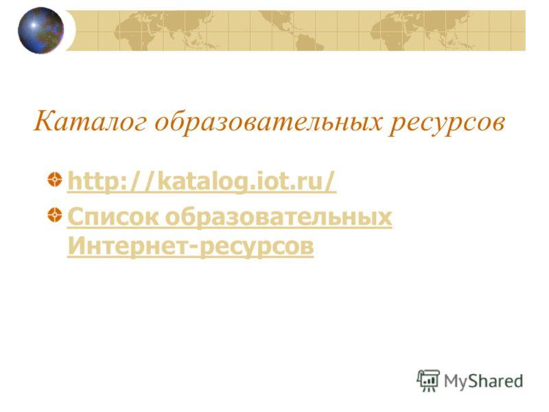 Каталог образовательных ресурсов http://katalog.iot.ru/ Список образовательных Интернет-ресурсов