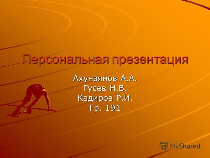 Персональная презентация Ахунзянов А.А. Гусев Н.В. Кадиров Р.И. Гр. 191