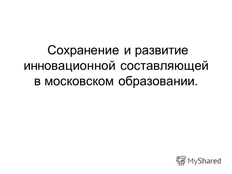 Сохранение и развитие инновационной составляющей в московском образовании.