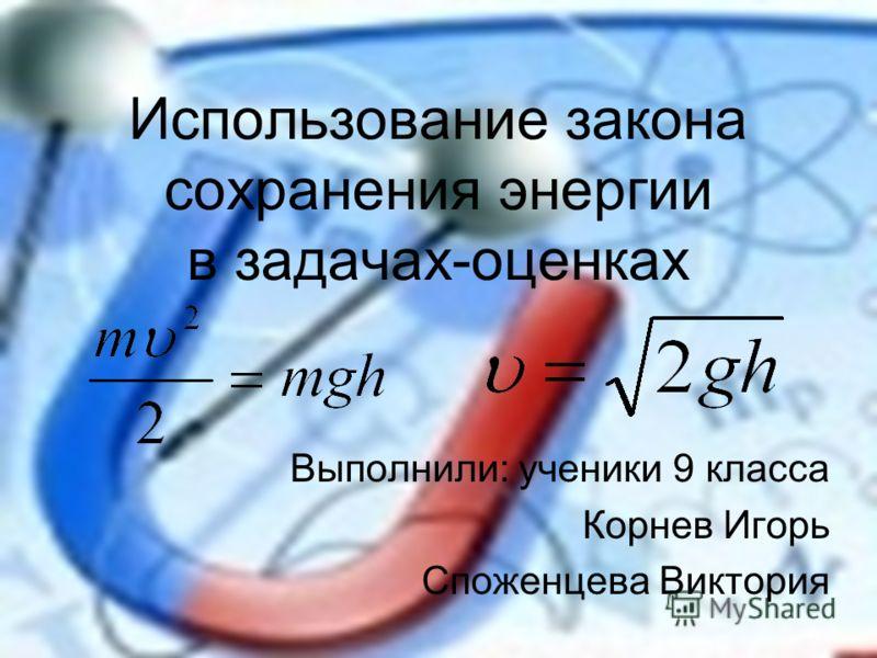 Использование закона сохранения энергии в задачах-оценках Выполнили: ученики 9 класса Корнев Игорь Споженцева Виктория
