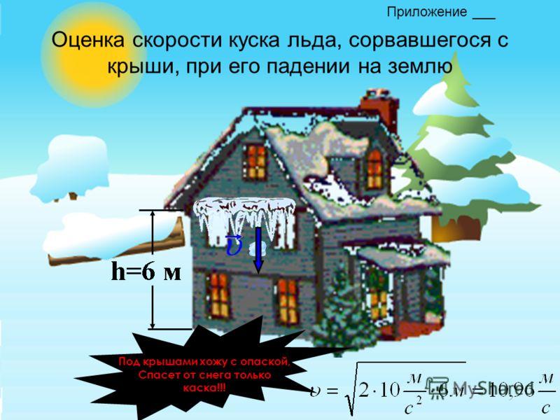 Оценка скорости куска льда, сорвавшегося с крыши, при его падении на землю Под крышами хожу с опаской, Спасет от снега только каска!!! Приложение ___