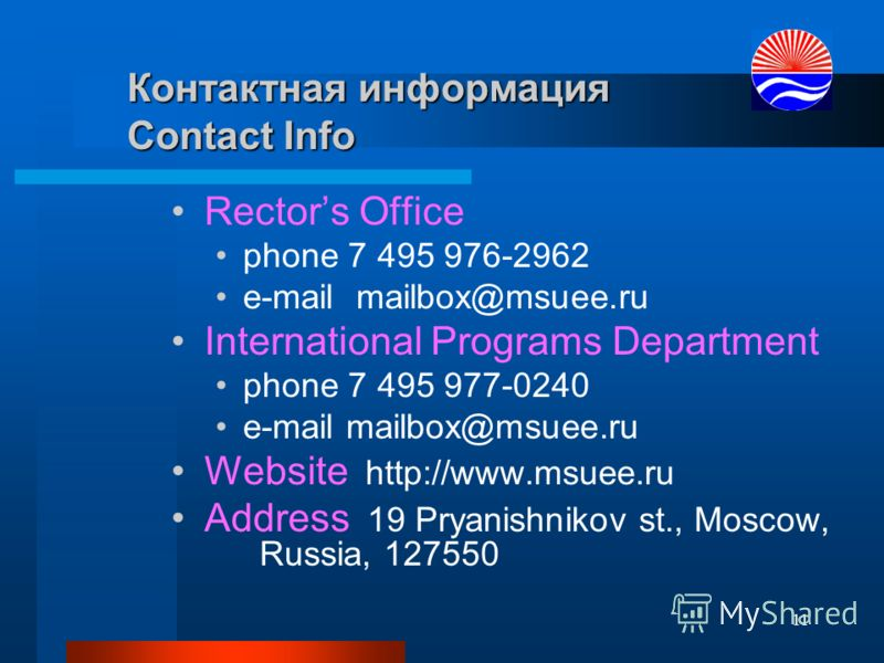 11 Контактная информация Contact Info Rectors Office phone 7 495 976-2962 e-mail mailbox@msuee.ru International Programs Department phone 7 495 977-0240 e-mail mailbox@msuee.ru Website http://www.msuee.ru Address 19 Pryanishnikov st., Moscow, Russia,