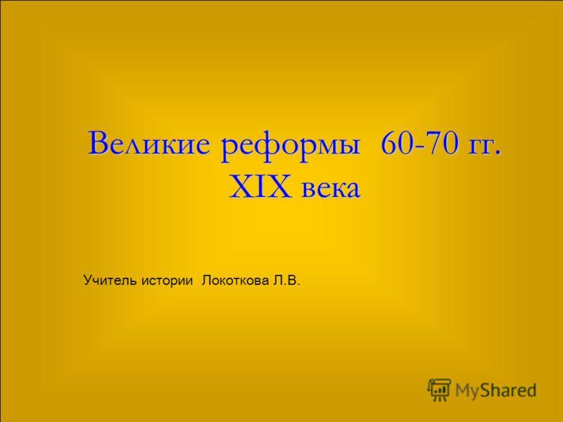 Великие реформы 60-70 гг. XIX века Учитель истории Локоткова Л.В.