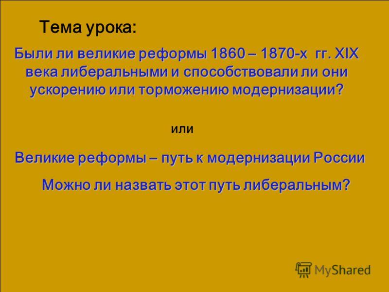 Великие реформы – путь к модернизации России Можно ли назвать этот путь либеральным? Тема урока: или Были ли великие реформы 1860 – 1870-х гг. XlX века либеральными и способствовали ли они ускорению или торможению модернизации?