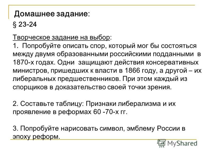 Домашнее задание: § 23-24 Творческое задание на выбор: 1. Попробуйте описать спор, который мог бы состояться между двумя образованными российскими подданными в 1870-х годах. Одни защищают действия консервативных министров, пришедших к власти в 1866 г