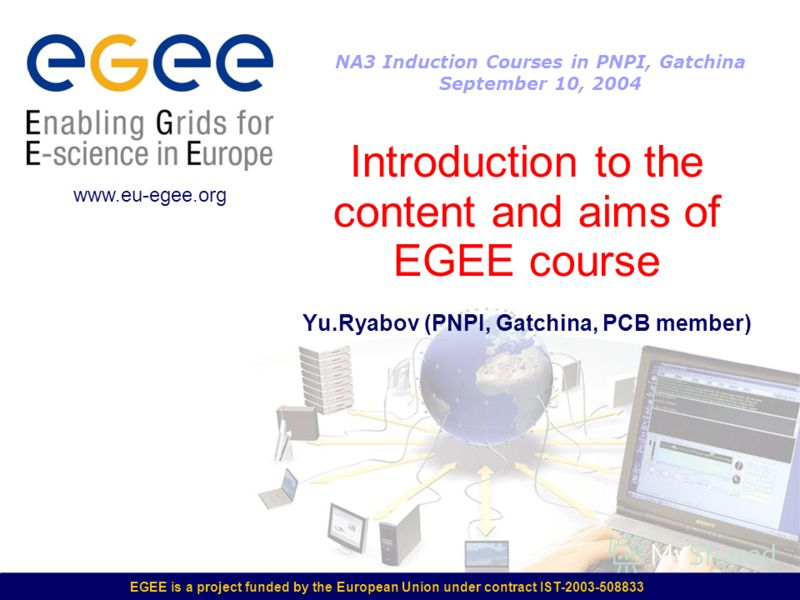 EGEE is a project funded by the European Union under contract IST-2003-508833 Introduction to the content and aims of EGEE course Yu.Ryabov (PNPI, Gatchina, PCB member) www.eu-egee.org NA3 Induction Courses in PNPI, Gatchina September 10, 2004