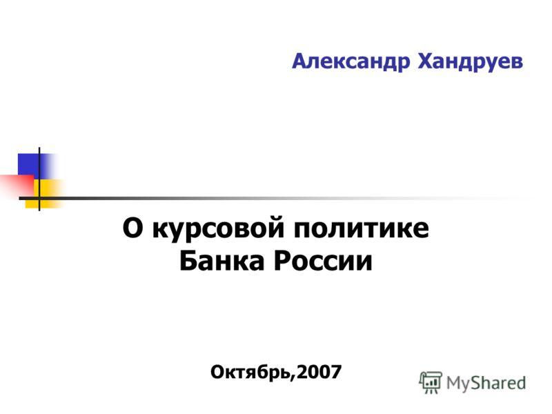 Александр Хандруев О курсовой политике Банка России Октябрь,2007