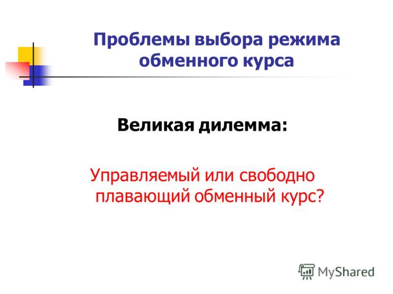 Проблемы выбора режима обменного курса Великая дилемма: Управляемый или свободно плавающий обменный курс?