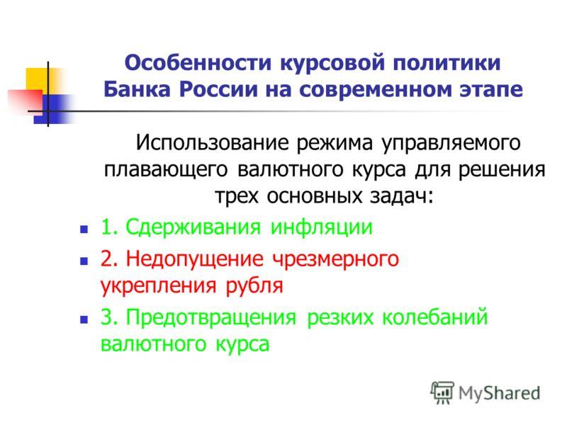 Особенности курсовой политики Банка России на современном этапе Использование режима управляемого плавающего валютного курса для решения трех основных задач: 1. Сдерживания инфляции 2. Недопущение чрезмерного укрепления рубля 3. Предотвращения резких