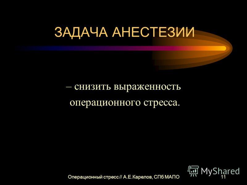 Операционный стресс // А.Е.Карелов, СПб МАПО11 ЗАДАЧА АНЕСТЕЗИИ – снизить выраженность операционного стресса.