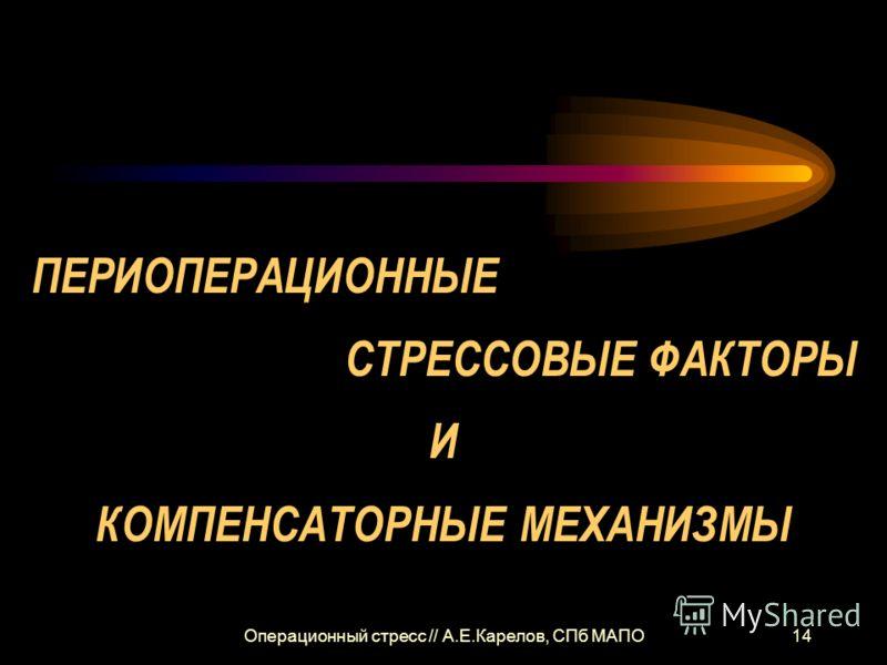Операционный стресс // А.Е.Карелов, СПб МАПО14 ПЕРИОПЕРАЦИОННЫЕ СТРЕССОВЫЕ ФАКТОРЫ И КОМПЕНСАТОРНЫЕ МЕХАНИЗМЫ