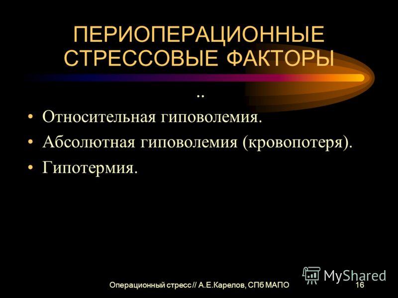 Операционный стресс // А.Е.Карелов, СПб МАПО16 ПЕРИОПЕРАЦИОННЫЕ СТРЕССОВЫЕ ФАКТОРЫ Относительная гиповолемия. Абсолютная гиповолемия (кровопотеря). Гипотермия.