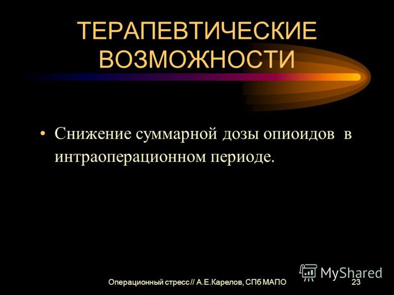 Операционный стресс // А.Е.Карелов, СПб МАПО23 ТЕРАПЕВТИЧЕСКИЕ ВОЗМОЖНОСТИ Снижение суммарной дозы опиоидов в интраоперационном периоде.