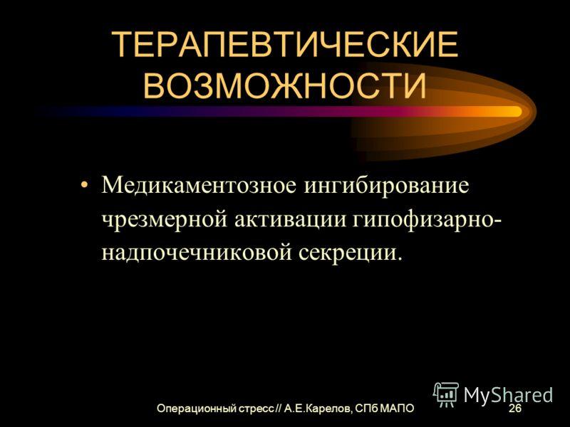 Операционный стресс // А.Е.Карелов, СПб МАПО26 ТЕРАПЕВТИЧЕСКИЕ ВОЗМОЖНОСТИ Медикаментозное ингибирование чрезмерной активации гипофизарно- надпочечниковой секреции.