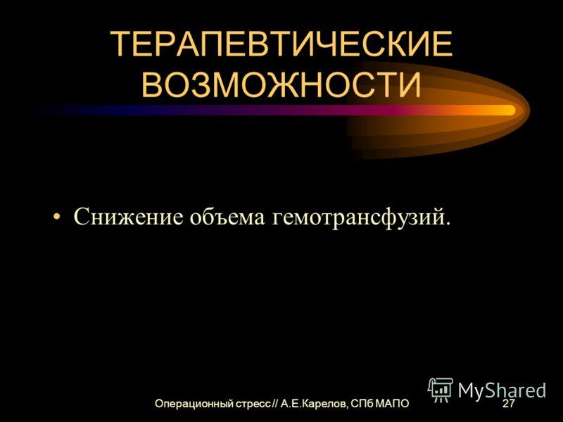 Операционный стресс // А.Е.Карелов, СПб МАПО27 ТЕРАПЕВТИЧЕСКИЕ ВОЗМОЖНОСТИ Снижение объема гемотрансфузий.