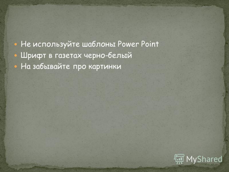 Не используйте шаблоны Power Point Шрифт в газетах черно-белый На забывайте про картинки