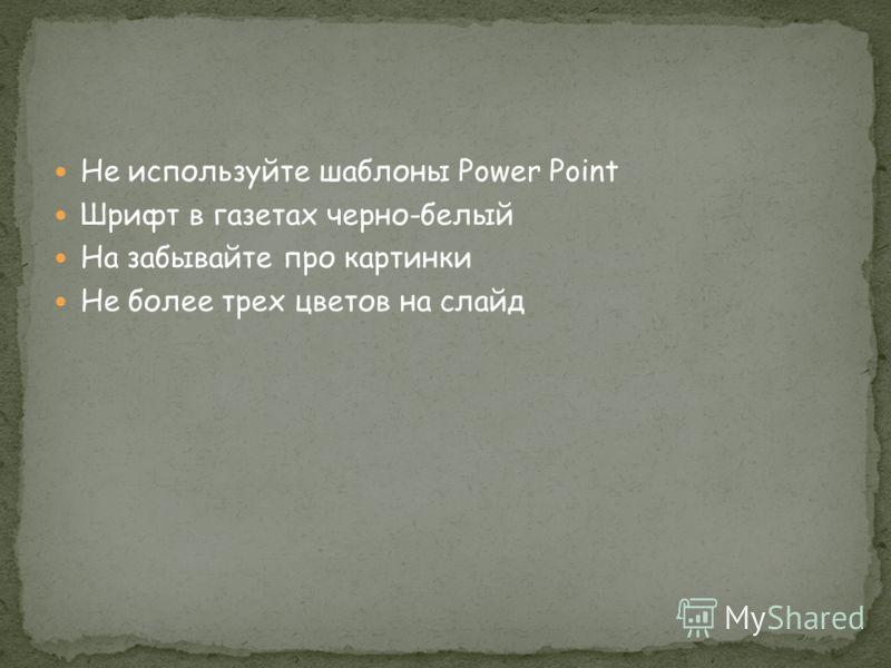 Не используйте шаблоны Power Point Шрифт в газетах черно-белый На забывайте про картинки Не более трех цветов на слайд