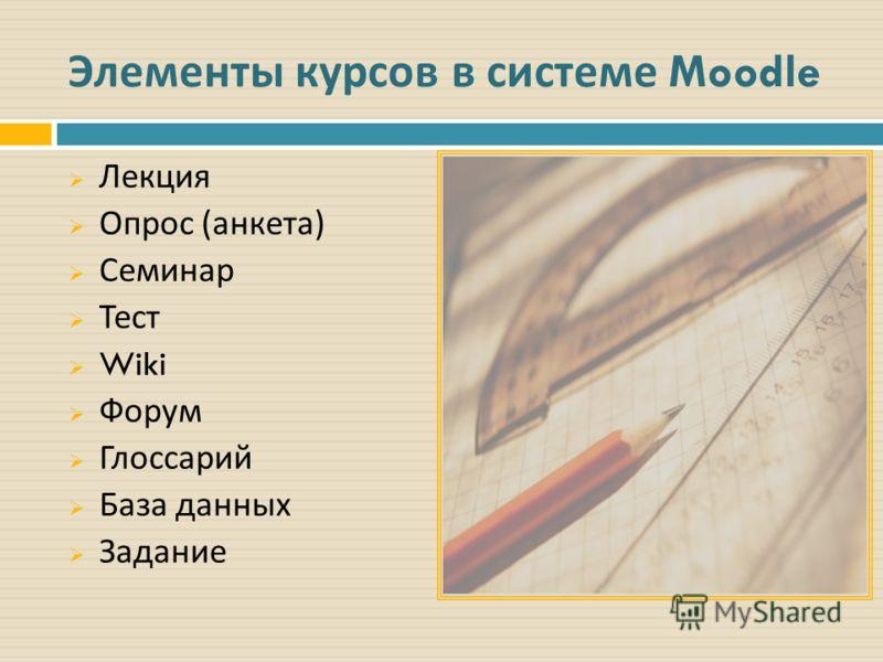 Элементы курсов в системе Moodle Лекция Опрос ( анкета ) Семинар Тест Wiki Форум Глоссарий База данных Задание
