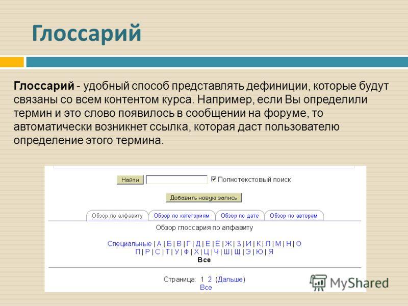 Глоссарий Глоссарий - удобный способ представлять дефиниции, которые будут связаны со всем контентом курса. Например, если Вы определили термин и это слово появилось в сообщении на форуме, то автоматически возникнет ссылка, которая даст пользователю