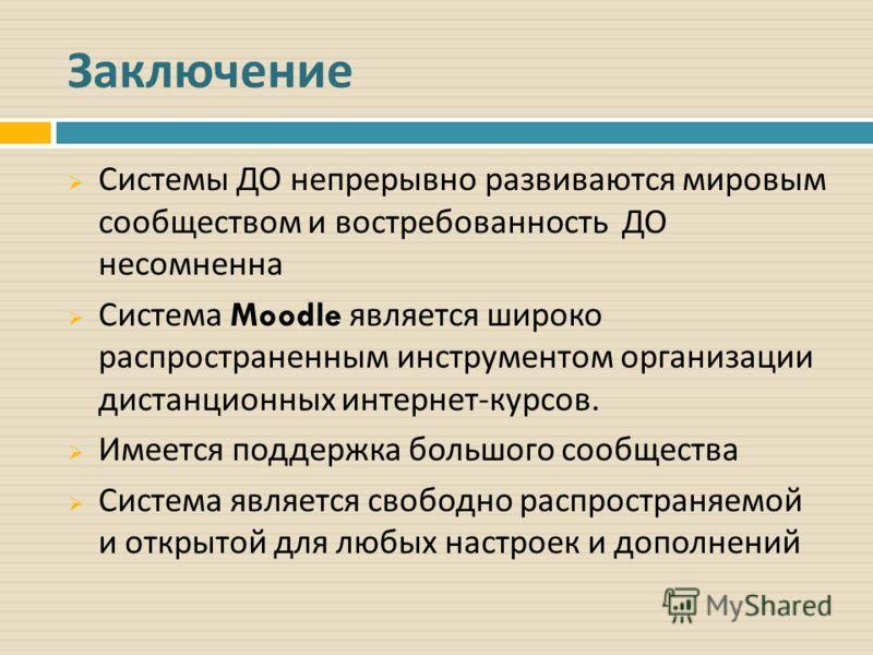 Заключение Системы ДО непрерывно развиваются мировым сообществом и востребованность ДО несомненна Система Moodle является широко распространенным инструментом организации дистанционных интернет - курсов. Имеется поддержка большого сообщества Система