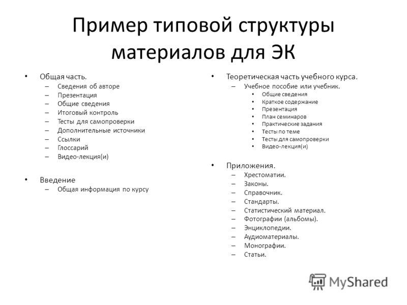 Пример типовой структуры материалов для ЭК Общая часть. – Сведения об авторе – Презентация – Общие сведения – Итоговый контроль – Тесты для самопроверки – Дополнительные источники – Ссылки – Глоссарий – Видео-лекция(и) Введение – Общая информация по