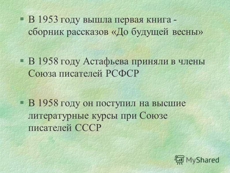 §В 1953 году вышла первая книга - сборник рассказов «До будущей весны» §В 1958 году Астафьева приняли в члены Союза писателей РСФСР §В 1958 году он поступил на высшие литературные курсы при Союзе писателей СССР