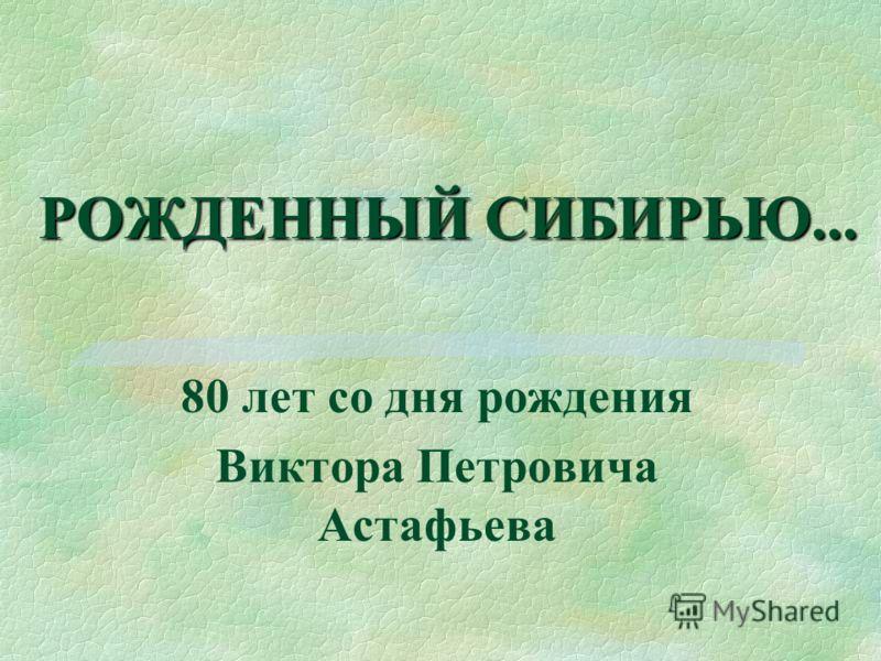 РОЖДЕННЫЙ СИБИРЬЮ... 80 лет со дня рождения Виктора Петровича Астафьева