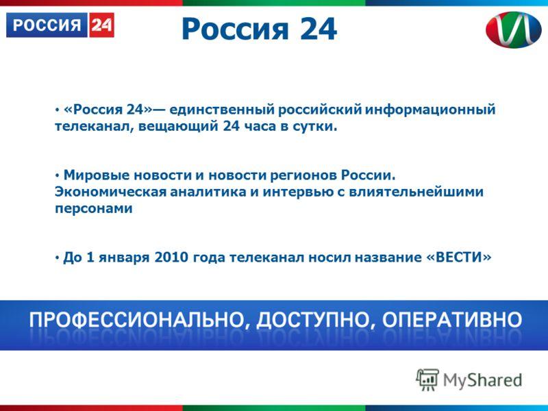 «Россия 24» единственный российский информационный телеканал, вещающий 24 часа в сутки. Мировые новости и новости регионов России. Экономическая аналитика и интервью с влиятельнейшими персонами До 1 января 2010 года телеканал носил название «ВЕСТИ» Р