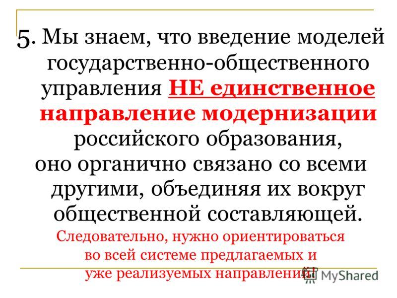 5. Мы знаем, что введение моделей государственно-общественного управления НЕ единственное направление модернизации российского образования, оно органично связано со всеми другими, объединяя их вокруг общественной составляющей. Следовательно, нужно ор
