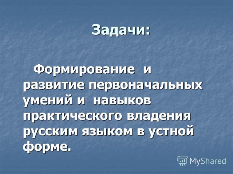 Задачи: Задачи: Формирование и развитие первоначальных умений и навыков практического владения русским языком в устной форме. Формирование и развитие