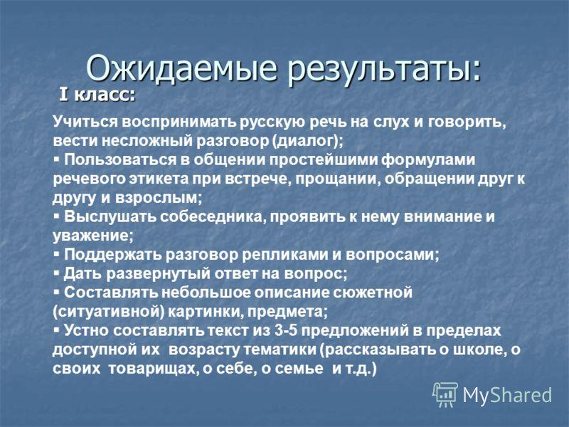Ожидаемые результаты: I класс: I класс: Учиться воспринимать русскую речь на слух и говорить, вести несложный разговор (диалог); Пользоваться в общени