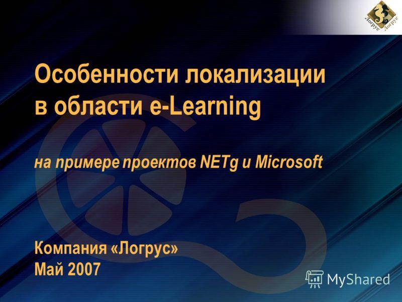 Особенности локализации в области e-Learning на примере проектов NETg и Microsoft Компания «Логрус» Май 2007