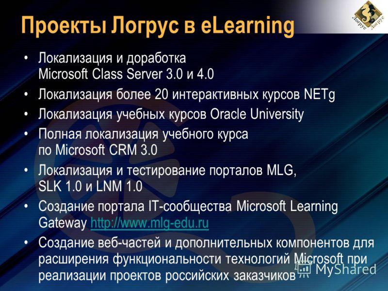 Проекты Логрус в eLearning Локализация и доработка Microsoft Class Server 3.0 и 4.0 Локализация более 20 интерактивных курсов NETg Локализация учебных курсов Oracle University Полная локализация учебного курса по Microsoft CRM 3.0 Локализация и тести