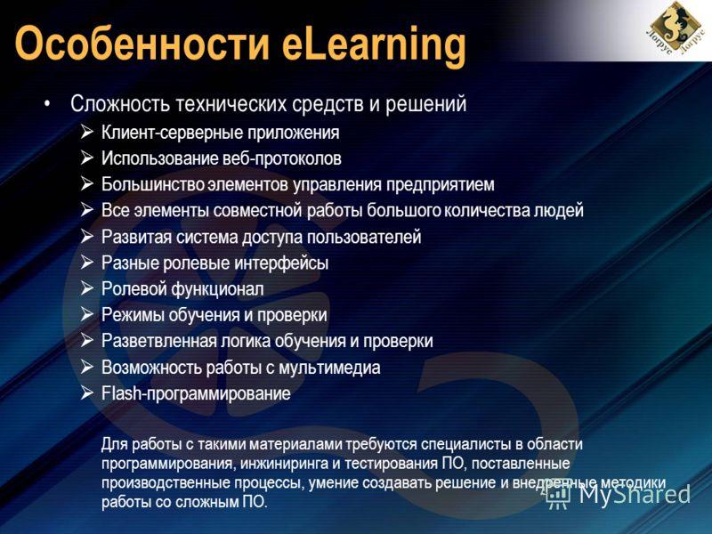 Особенности eLearning Сложность технических средств и решений Клиент-серверные приложения Использование веб-протоколов Большинство элементов управления предприятием Все элементы совместной работы большого количества людей Развитая система доступа пол