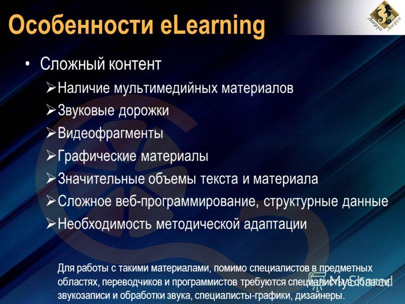 Особенности eLearning Сложный контент Наличие мультимедийных материалов Звуковые дорожки Видеофрагменты Графические материалы Значительные объемы текста и материала Сложное веб-программирование, структурные данные Необходимость методической адаптации